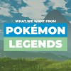 What We Want From Pokémon Legends: Arceus